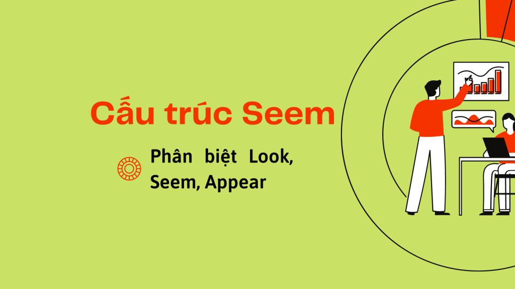 Cấu trúc Seem trong tiếng Anh - Phân biệt Look, Seem, Appear