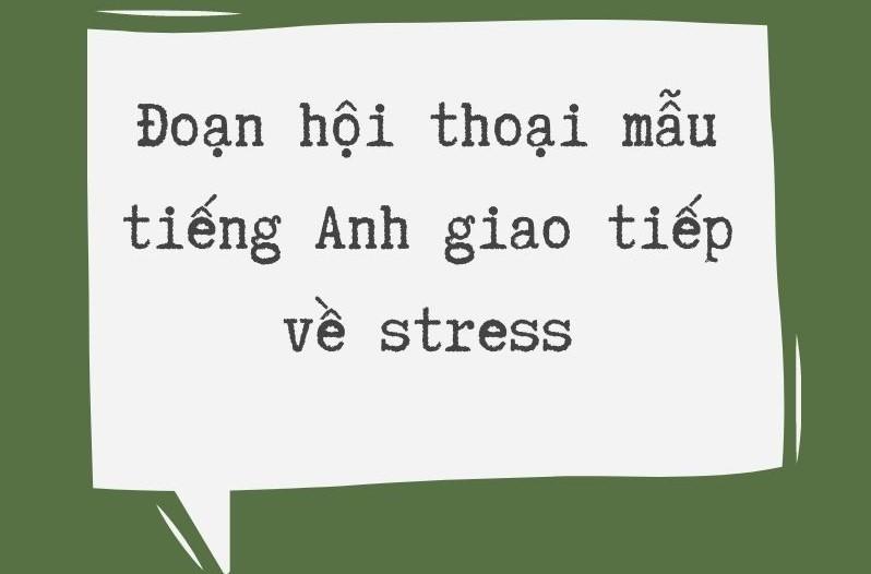 Đoạn hội thoại mẫu tiếng Anh giao tiếp về stress