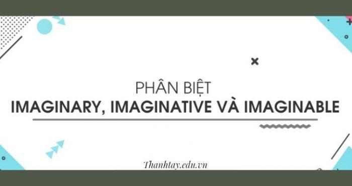Phân biệt imaginary, imaginative và imaginable trong tiếng Anh