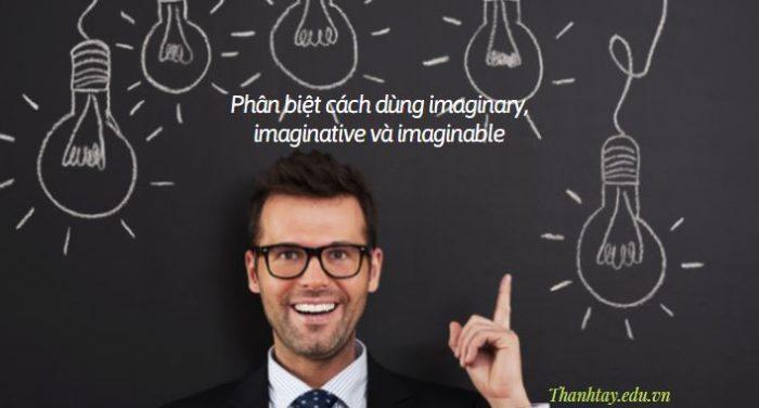 Phân biệt cách dùng imaginary, imaginative và imaginable