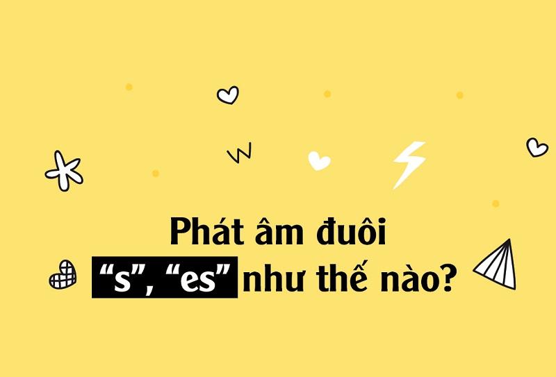 Cách phát âm các từ sau khi thêm S hoặc ES